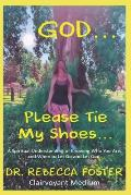 God...Please Tie My Shoes: A Spiritual Understanding of Who You Are, And How to Let Go and Let God.