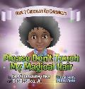 Please Don't Touch My Magical Hair (Chocolate Kid Chronicles Book 1)