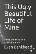 This Ugly Beautiful Life of Mine: Inside the Mind of a Grieving Parent