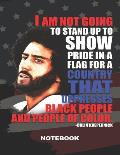 I Am Not Going to Stand Up to Show Pride in a Flag for a Country That Oppresses Black People and People of Color Colin Kaepernick: Notebook, 100 Colle