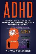 ADHD - Help Your Kids Reach Their Full Potential and Become Self-Regulated, Focused, and Confident