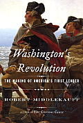 Washingtons Revolution The Making of Americas First Leader