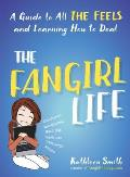 Fangirl Life A Guide to All the Feels & Learning How to Deal