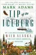 Tip of the Iceberg My 3000 Mile Journey Around Wild Alaska the Last Great American Frontier