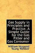 Gas Supply in Principles and Practice. a Simple Guide for the Gas Fitter and Gas Consumer