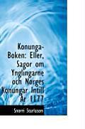 Konunga-Boken: Eller, Sagor Om Ynglingarne Och Norges Konungar Intill AR 1177