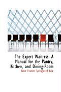 The Expert Waitress: A Manual for the Pantry, Kitchen, and Dining-Room