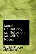 Moral Causation, Or, Notes on Mr. Mill's Notes