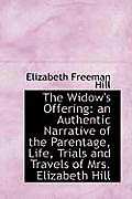 The Widow's Offering: An Authentic Narrative of the Parentage, Life, Trials and Travels of Mrs. Eliz