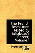 The French Revolution Tested by Mirabeau's Career, Volume I