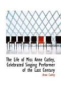 The Life of Miss Anne Catley, Celebrated Singing Performer of the Last Century
