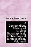 A Compendious History of Sussex: Topographical, Archaeological & Anecdotical, Volume II