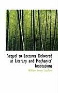 Sequel to Lectures Delivered at Literary and Mechanics Institutions
