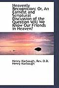 Heavenly Recognition: Or, an Earnest and Scriptural Discussion of the Question Will We Know Our Frie