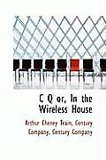 C Q' Or, in the Wireless House