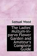 The Ladies' Multum-In-Parvo Flower Garden and Amateur's Complete Guide