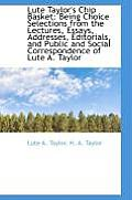 Lute Taylor's Chip Basket: Being Choice Selections from the Lectures, Essays, Addresses, Editorials,