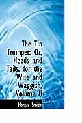 The Tin Trumpet: Or, Heads and Tails, for the Wise and Waggish, Volume II