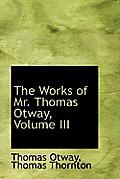 The Works of Mr. Thomas Otway, Volume III
