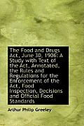 The Food and Drugs ACT, June 30, 1906: A Study with Text of the ACT, Annotated, the Rules and Regula