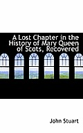 A Lost Chapter in the History of Mary Queen of Scots, Recovered