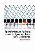Opuscula Qu Dam Posthuma: Accedit in Opera Ejus Latina Index Copiosissimus.