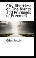 City-Liberties: Or, the Rights and Privileges of Freemen