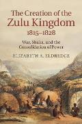 The Creation of the Zulu Kingdom, 1815-1828: War, Shaka, and the Consolidation of Power