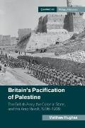 Britain's Pacification of Palestine: The British Army, the Colonial State, and the Arab Revolt, 1936-1939