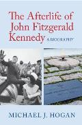 Afterlife Of John Fitzgerald Kennedy A Biography