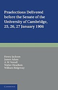 Praelections Delivered Before the Senate of the University of Cambridge: 25, 26, 27 January 1906