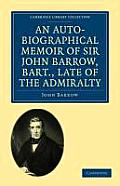 An Auto-Biographical Memoir of Sir John Barrow, Bart., Late of the Admiralty