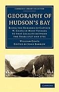 Geography of Hudson's Bay: Being the Remarks of Captain W. Coats in Many Voyages to That Locality Between the Years 1727 and 1751