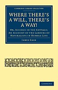 Where There's a Will, There's a Way!: Or, Science in the Cottage; An Account of the Labours of Naturalists in Humble Life