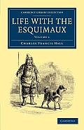 Life with the Esquimaux The Narrative of Captain Charles Francis Hall of the Whaling Barque George Henry from the 29th May 1860 to the 13th