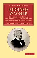 Richard Wagner: His Life and His Dramas; A Biographical Study of the Man and an Explanation of His Work