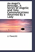 An Angel's Message, a Series of Angelic and Holy Communications Received by a Lady