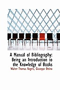 A Manual of Bibliography: Being an Introduction to the Knowledge of Books