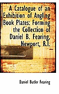 A Catalogue of an Exhibition of Angling Book Plates: Forming the Collection of Daniel B. Fearing, Ne