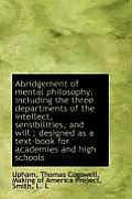 Abridgement of Mental Philosophy: Including the Three Departments of the Intellect, Sensibilities