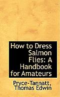 How to Dress Salmon Flies: A Handbook for Amateurs