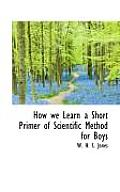 How We Learn a Short Primer of Scientific Method for Boys