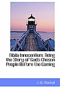 Bibila Innocentium: Being the Story of God's Chosen People Before the Coming