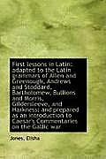 First Lessons in Latin: Adapted to the Latin Grammars of Allen and Greenough, Andrews and Stoddard,