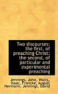 Two Discourses: The First, of Preaching Christ; The Second, of Particular and Experimental Preaching