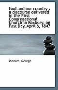 God and Our Country: A Discourse Delivered in the First Congregational Church in Roxbury, on Fast D