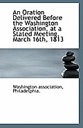 An Oration Delivered Before the Washington Association, at a Stated Meeting, March 16th, 1813
