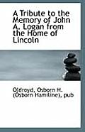 A Tribute to the Memory of John A. Logan from the Home of Lincoln