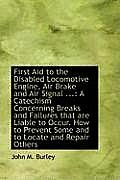 First Aid to the Disabled Locomotive Engine, Air Brake and Air Signal ...: A Catechism Concerning Br