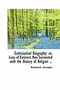 Ecclesiastical Biography: Or, Lives of Eminent Men Connected with the History of Religion ...